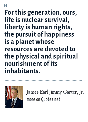 James Earl Jimmy Carter, Jr.: For this generation, ours, life is nuclear survival, liberty is human rights, the pursuit of happiness is a planet whose resources are devoted to the physical and spiritual nourishment of its inhabitants.