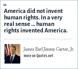 James Earl Jimmy Carter, Jr.: America did not invent human rights. In a very real sense ... human rights invented America.
