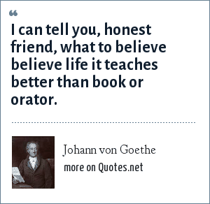 Johann von Goethe: I can tell you, honest friend, what to believe believe life it teaches better than book or orator.