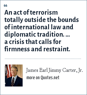 James Earl Jimmy Carter, Jr.: An act of terrorism totally outside the bounds of international law and diplomatic tradition. ... a crisis that calls for firmness and restraint.