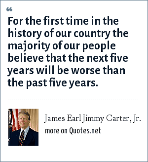 James Earl Jimmy Carter, Jr.: For the first time in the history of our country the majority of our people believe that the next five years will be worse than the past five years.