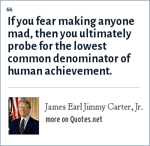 James Earl Jimmy Carter, Jr.: If you fear making anyone mad, then you ultimately probe for the lowest common denominator of human achievement.