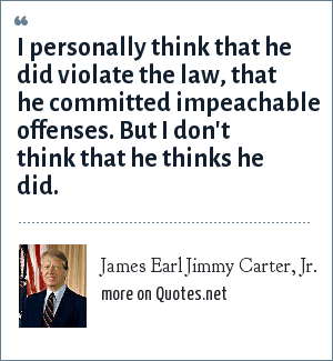 James Earl Jimmy Carter, Jr.: I personally think that he did violate the law, that he committed impeachable offenses. But I don't think that he thinks he did.