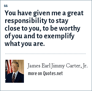 James Earl Jimmy Carter, Jr.: You have given me a great responsibility to stay close to you, to be worthy of you and to exemplify what you are.