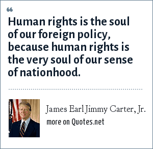James Earl Jimmy Carter, Jr.: Human rights is the soul of our foreign policy, because human rights is the very soul of our sense of nationhood.