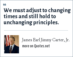 James Earl Jimmy Carter, Jr.: We must adjust to changing times and still hold to unchanging principles.