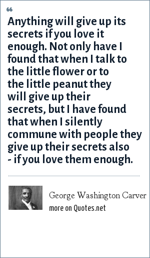 George Washington Carver: Anything will give up its secrets if you love it enough. Not only have I found that when I talk to the little flower or to the little peanut they will give up their secrets, but I have found that when I silently commune with people they give up their secrets also - if you love them enough.