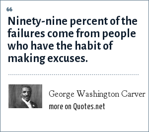 George Washington Carver: Ninety-nine percent of the failures come from people who have the habit of making excuses.