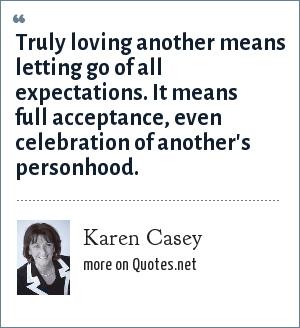 Karen Casey: Truly loving another means letting go of all expectations. It means full acceptance, even celebration of another's personhood.