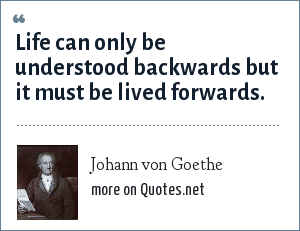 Johann von Goethe: Life can only be understood backwards but it must be lived forwards.