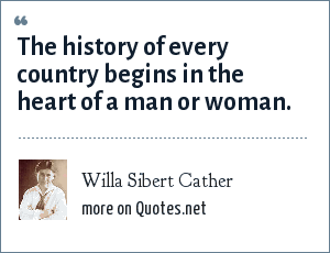 Willa Sibert Cather: The history of every country begins in the heart of a man or woman.