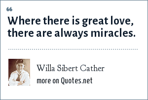 Willa Sibert Cather: Where there is great love, there are always miracles.