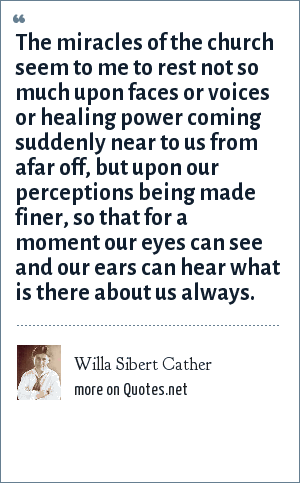 Willa Sibert Cather: The miracles of the church seem to me to rest not so much upon faces or voices or healing power coming suddenly near to us from afar off, but upon our perceptions being made finer, so that for a moment our eyes can see and our ears can hear what is there about us always.