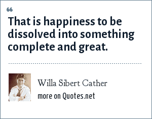Willa Sibert Cather: That is happiness to be dissolved into something complete and great.