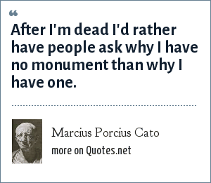 Marcius Porcius Cato: After I'm dead I'd rather have people ask why I have no monument than why I have one.
