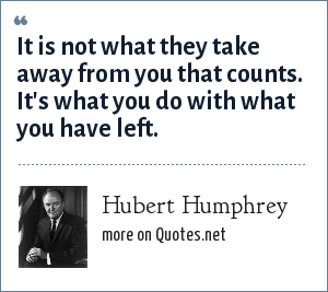 Hubert Humphrey: It is not what they take away from you that counts. It's what you do with what you have left.
