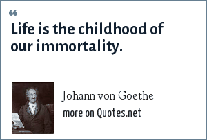 Johann von Goethe: Life is the childhood of our immortality.