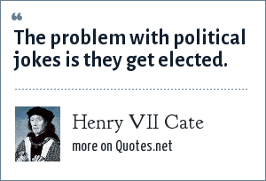 Henry VII Cate: The problem with political jokes is they get elected.