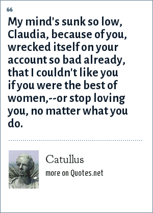 Catullus: My mind's sunk so low, Claudia, because of you, wrecked itself on your account so bad already, that I couldn't like you if you were the best of women,--or stop loving you, no matter what you do.