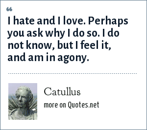 Catullus: I hate and I love. Perhaps you ask why I do so. I do not know, but I feel it, and am in agony.