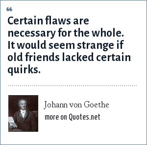 Johann von Goethe: Certain flaws are necessary for the whole. It would seem strange if old friends lacked certain quirks.