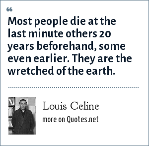 Louis Celine: Most people die at the last minute others 20 years beforehand, some even earlier. They are the wretched of the earth.