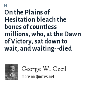 George W. Cecil: On the Plains of Hesitation bleach the bones of countless millions, who, at the Dawn of Victory, sat down to wait, and waiting--died