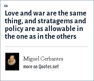 Miguel Cerbantes: Love and war are the same thing, and stratagems and policy are as allowable in the one as in the others
