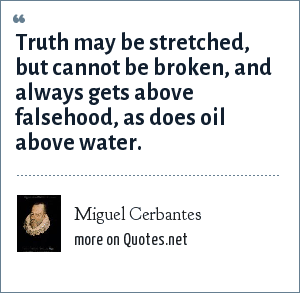 Miguel Cerbantes: Truth may be stretched, but cannot be broken, and always gets above falsehood, as does oil above water.