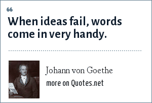 Johann von Goethe: When ideas fail, words come in very handy.