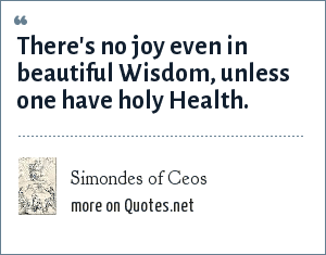 Simondes of Ceos: There's no joy even in beautiful Wisdom, unless one have holy Health.