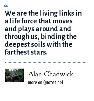 Alan Chadwick: We are the living links in a life force that moves and plays around and through us, binding the deepest soils with the farthest stars.