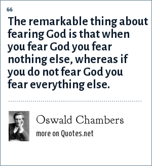 Oswald Chambers: The remarkable thing about fearing God is that when you fear God you fear nothing else, whereas if you do not fear God you fear everything else.
