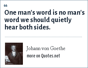 Johann von Goethe: One man's word is no man's word we should quietly hear both sides.