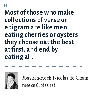 Sbastien-Roch Nicolas de Chamfort: Most of those who make collections of verse or epigram are like men eating cherries or oysters they choose out the best at first, and end by eating all.