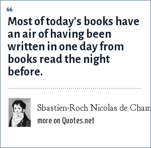 Sbastien-Roch Nicolas de Chamfort: Most of today's books have an air of having been written in one day from books read the night before.