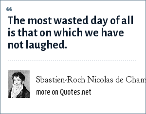 Sbastien-Roch Nicolas de Chamfort: The most wasted day of all is that on which we have not laughed.