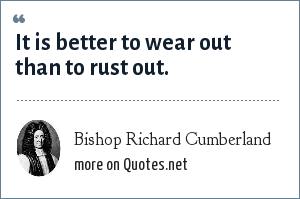 Bishop Richard Cumberland: It is better to wear out than to rust out.