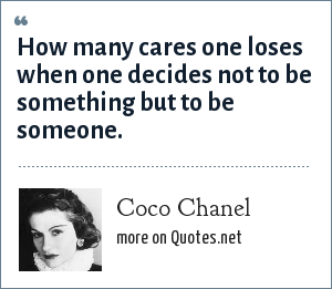 Coco Chanel: How many cares one loses when one decides not to be something but to be someone.