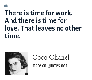 Coco Chanel: There is time for work. And there is time for love. That leaves no other time.
