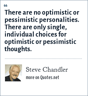 Steve Chandler: There are no optimistic or pessimistic personalities. There are only single, individual choices for optimistic or pessimistic thoughts.