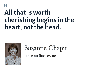 Suzanne Chapin: All that is worth cherishing begins in the heart, not the head.