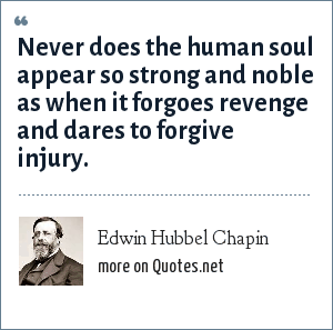 Edwin Hubbel Chapin: Never does the human soul appear so strong and noble as when it forgoes revenge and dares to forgive injury.