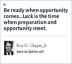 Roy D. Chapin, Jr.: Be ready when opportunity comes...Luck is the time when preparation and opportunity meet.