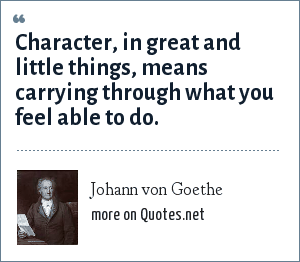 Johann von Goethe: Character, in great and little things, means carrying through what you feel able to do.