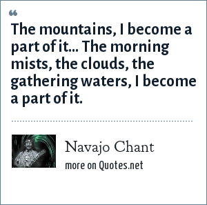 Navajo Chant: The mountains, I become a part of it... The morning mists, the clouds, the gathering waters, I become a part of it.