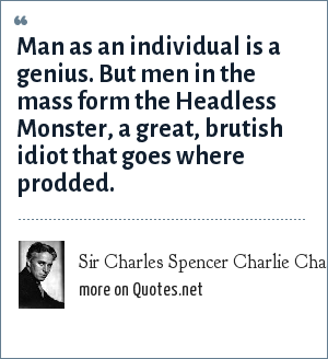 Sir Charles Spencer Charlie Chaplin: Man as an individual is a genius. But men in the mass form the Headless Monster, a great, brutish idiot that goes where prodded.