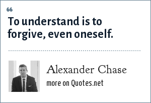 Alexander Chase: To understand is to forgive, even oneself.