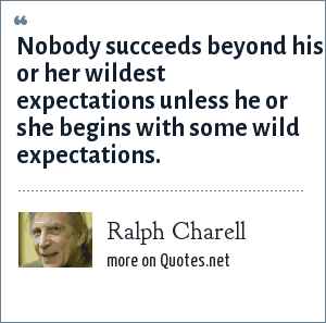 Ralph Charell: Nobody succeeds beyond his or her wildest expectations unless he or she begins with some wild expectations.