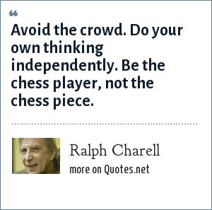 Ralph Charell: Avoid the crowd. Do your own thinking independently. Be the chess player, not the chess piece.